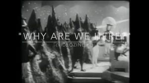 """VideoZine#4: """"Why Are We Here?"""""""