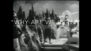 "VideoZine#4: ""Why Are We Here?"""